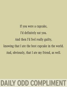 Daily Odd Compliment: If you were a cupcake, I'd definitely eat you. And then I'd feel really guilty, knowing that I ate the best cupcake in the world. And, obviously, that I ate my friend, as well