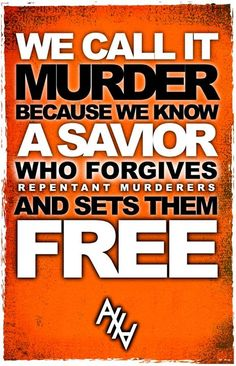 We call it murder because we know a Savior who forgives repentant murderers and sets them free. | Abolish Human Abortion | http://abolishhumanabortion.com/