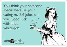 You think your someone special because your dating my Ex? Jokes on you. Good luck with that whack-Job.
