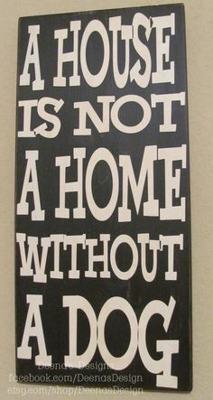 A house is not a home without a dog sign by DeenasDesign on Etsy, $58.00 - https://www.facebook.com/DeenasDesign <3 so true. Thank you to RACENC for bailing her from the humane society and making it possible for me to adopt Belle :)