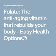 Folate: The anti-aging vitamin that rebuilds your body - Easy Health Options®
