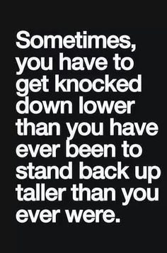 Sometimes you have to get KNOCKED DOWN lower than you have ever been to STAND TALLER than you ever were.