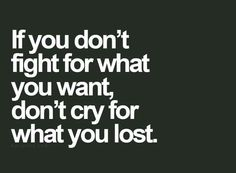 That's right. Fight for what you want. I do!  (: