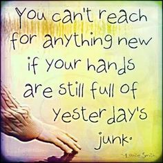 You can't reach for anything new if your hands are still full of yesterdays' junk. #LettingGo #Past #MovingOn #Future