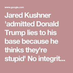 Jared Kushner 'admitted Donald Trump lies to his base because he thinks they're stupid' No integrity. Not a leader.