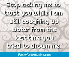 Stop asking me to trust you while I am still coughing upwater from thelast time youtried to drown me.
