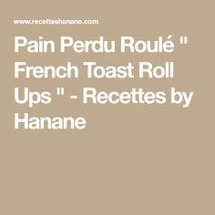 """Pain Perdu Roulé """" French Toast Roll Ups """" - Recettes by Hanane"""