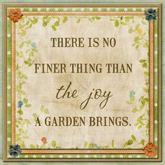 There is no finer thing than the joy a Garden brings Garden Joy quote