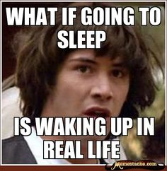 than keanu, that the only real life i accept. damn sleep is awesome!
