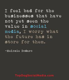 """I feel bad for the businesses that have not yet seen the value in social media, I worry what the future has in store for them"" ~Melonie Dodaro http://TopDogSocialMedia.com"