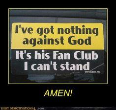This is how I feel today and I am a fan of God but not the condescending jerks that claim to represent him.