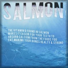 Did you know the vitamin D found in salmon makes it easier for your teeth to absorb calcium from the food you eat?