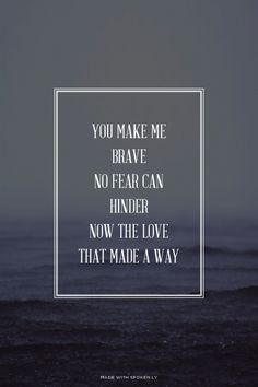 you make me brave no fear can hinder now the love that made a way