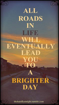 All roads in life will eventually lead you to a brighter day.