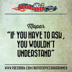 """Mopar - """"If you have to ask, you wouldn't understand"""" / www.facebook.com/AutoserviceRoadrunner"""