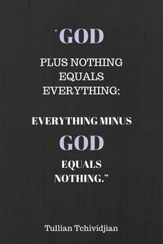 """""""God plus nothing equals everything; everything minus God equals nothing."""" -Tullian Tchividjian Quote  #God #Christianity #Grace"""