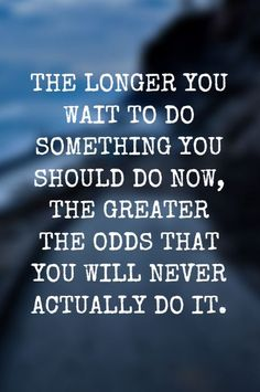 """The longer you wait to do something you should do now, the greater the odds that you will never actually do it."""
