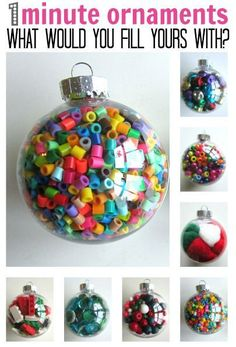colorful, inexpensive, quick ornaments for the kids' tree - Fill a clear plastic ornament with craft supplies or small toys eg. perler beads, jingle bells, pony beads, pom pom balls, wooden beads, gems, Lego.: