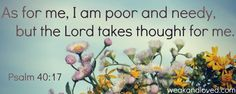 As for me, I am poor and needy, but the Lord takes thought for me. How He Loves Us, God Loves Me, Scripture Quotes, Bible Verses, Savior, Jesus Christ, Christian Soldiers, Psalm 40, Inspirational Verses