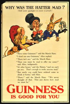"20"" x 30"". Circa 1932. Advertisement poster for Guinness featuring artwork by noted British artist John Gilroy, whose work is particularly associated with the Guinness brand. This design was used for the London Underground subway and adopts Alice, the March Hare, and the Mad Hatter from Lewis Carroll's Alice books. Printed in London by T. B. Lawrence Ltd."