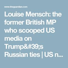 Louise Mensch: the former British MP who scooped US media on Trump's Russian ties | US news | The Guardian