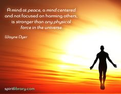 A mind at peace is stronger than any other force in the universe ~ Wayne Dyer
