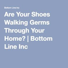 Are Your Shoes Walking Germs Through Your Home? | Bottom Line Inc