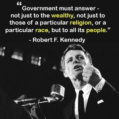 Robert F. Kennedy: Government must answer - not just to the wealthy, not just to those of a particular religion, or a particular race, but to all its people. Great Quotes, Quotes To Live By, Me Quotes, Inspirational Quotes, Les Kennedy, Robert Kennedy, Familia Kennedy, Kennedy Quotes, Political Quotes