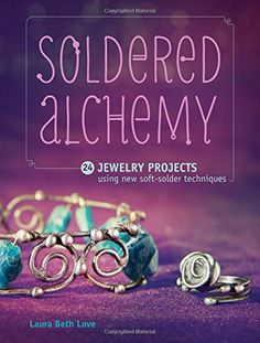 Soldered Alchemy: 24 Jewelry Projects Using New Soft-Solder Techniques: Laura Beth Love: 0074962018083: Amazon.com: Books