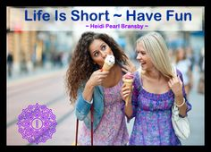 """""""Life is short ~ have fun. Don't take yourself so seriously all the time"""" ~ Heidi Pearl Bransby"""