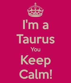 I'm a Taurus You Keep Calm! - KEEP CALM AND CARRY ON Image Generator