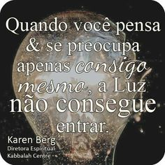 Quando você pensa e se preocupa apenas consigo mesmo, a Luz não consegue entrar. ~ #karenberg #kabbalah