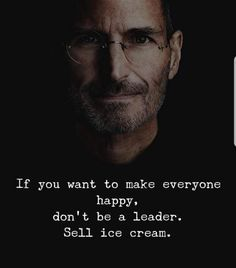 If you want to make everyone happy, don't be a leader. Sell ice cream. - Steve Jobs [1075x1221]