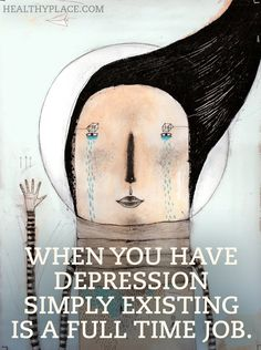 Quote on depression - When you have depression simply existing is a full time job.