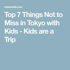 Top 7 Things Not to Miss in Tokyo with Kids - Kids are a Trip