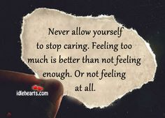 Feeling Too Much Is Better Than Not Feeling Enough.