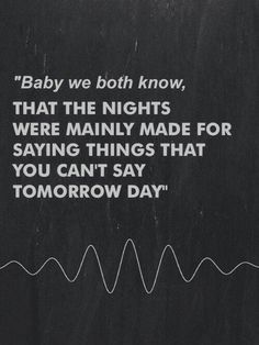 Baby, we both know, that the nights were mainly made for saying things that you can't say tomorrow day.