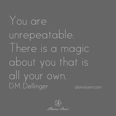 You are unrepeatable. There is a magic about you that is all your own. D.M. Dellinger