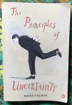 THE PRINCIPLES OF UNCERTAINTY Maira Kalman Copyright 2007 Fifth Printing ISBN 978-0-14-311646-2 (pbk.) Retailed for $22.00 Purchased for $1.00 off the PAY WHAT YOU CAN cart at the FSPPL Bookshop May 2016
