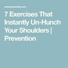 7 Exercises That Instantly Un-Hunch Your Shoulders | Prevention