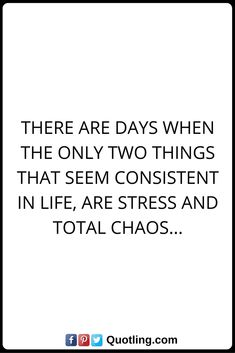 Stress Quotes There are days when the only two things that seem consistent in life, are stress and total chaos...