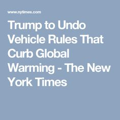 Trump to Undo Vehicle Rules That Curb Global Warming - The New York Times