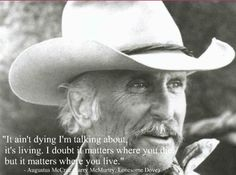"""""""It ain't dying I'm talking about, it's living. I doubt it matters where you die, but it matters where you live."""" From the wonderful epic 'Lonesome Dove."""