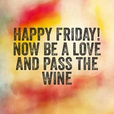 Be a love and pass the wine.