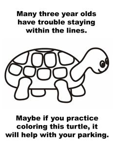 Many three year olds have trouble staying within the lines. Maybe if you practice coloring this turtle, it will help with your parking.