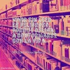 Vivir sin leer es peligroso, porque obliga a conformarse con la vida. Michael Houellebecq (1958- ). Escritor francés.