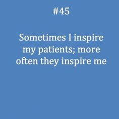 My patients have no idea how much they have changed my life and made me into a better person