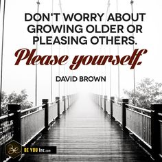 Picture Quote: Don't worry about growing older or pleasing others. Please yourself. – David Brown - http://beyouinc.com/picture-quote-dont-worry-growing-older-pleasing-others-please-david-brown/