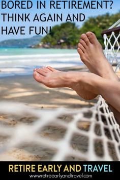 BORED IN RETIREMENT?  THINK AGAIN AND HAVE FUN - https://www.retireearlyandtravel.com/bored-in-retirement/