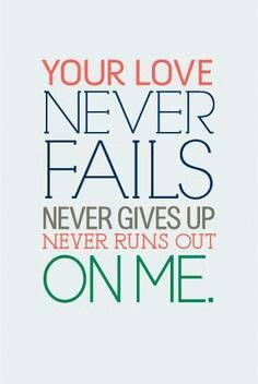 Your love never fails. Never gives up. Never runs out on me.